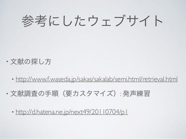 参考にしたウェブサイト • 文献の探し方  • http://www.f.waseda.jp/sakas/sakalab/semi.html/retrieval.html  • 文献調査の手順(要カスタマイズ): 発声練習  • http...