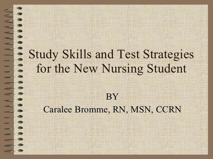 Study Skills and Test Strategies for the New Nursing Student BY Caralee Bromme, RN, MSN, CCRN