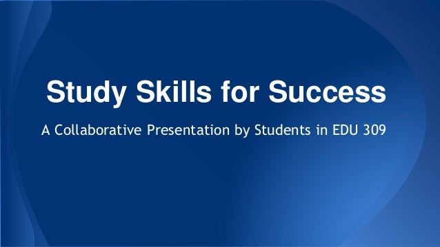 Study Skills for Success A Collaborative Presentation by Students in EDU 309