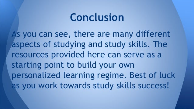 Conclusion As you can see, there are many different aspects of studying and study skills. The resources provided here can ...