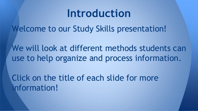Welcome to our Study Skills presentation! We will look at different methods students can use to help organize and process ...