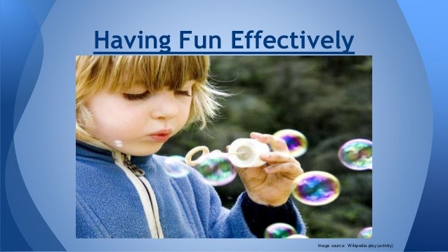 Having Fun Effectively Image source: Wikipedia-play (activity)