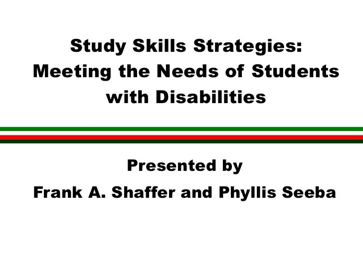 Study Skills Strategies:Meeting the Needs of Students      with Disabilities          Presented byFrank A. Shaffer and Phy...