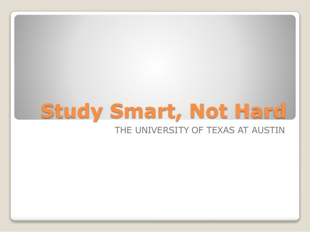 Study Smart, Not Hard THE UNIVERSITY OF TEXAS AT AUSTIN
