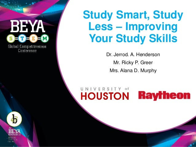 Study Smart, Study Less – Improving Your Study Skills Dr. Jerrod. A. Henderson Mr. Ricky P. Greer Mrs. Alana D. Murphy