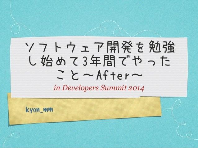 ソフトウェア開発を勉強 し始めて3年間でやった こと~After~ in Developers Summit 2014 k yon_mm