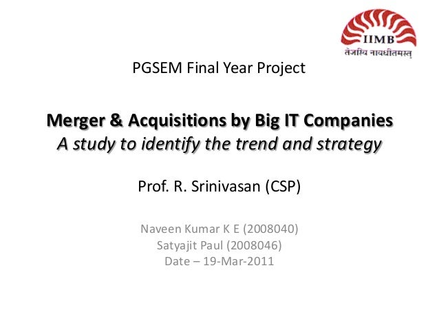 Merger & Acquisitions by Big IT CompaniesA study to identify the trend and strategyProf. R. Srinivasan (CSP)Naveen Kumar K...