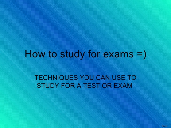 How to study for exams =) TECHNIQUES YOU CAN USE TO STUDY FOR A TEST OR EXAM  Renee