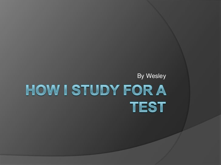 How IStudy For a Test<br />By Wesley<br />