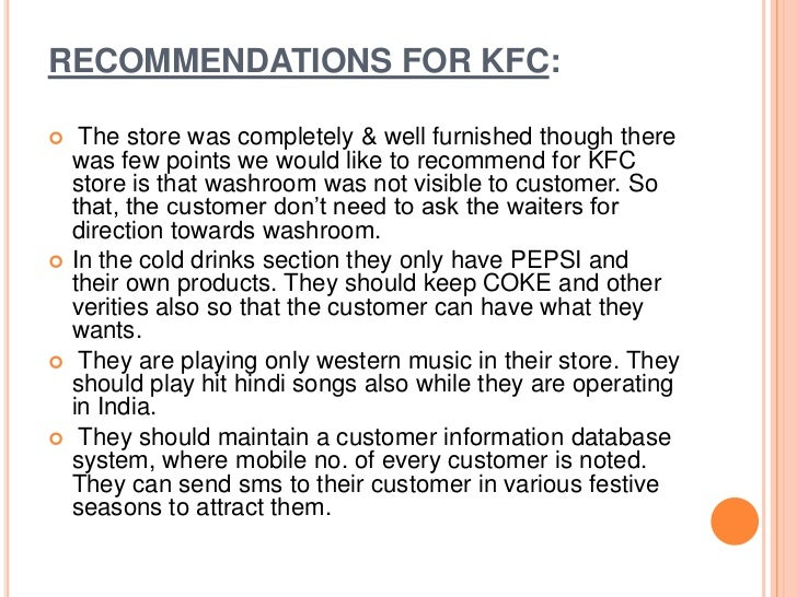 recommendation for kfc History of kfc corporation kfc corporation is the largest fast-food chicken operator, developer, and franchiser in the world kfc, a wholly owned subsidiary of pepsico, inc until late 1997, operates over 5,000 units in the united states, approximately 60 percent of which are franchises.