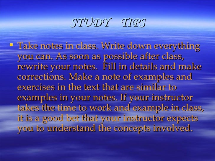 STUDY  TIPS <ul><li>Take notes in class. Write down everything you can. As soon as possible after class, rewrite your note...
