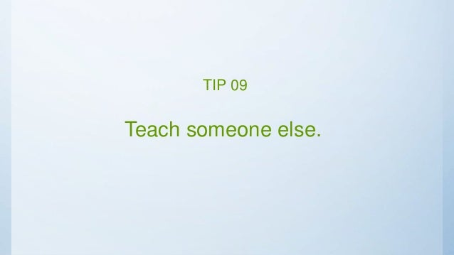 Teach someone else. TIP 09