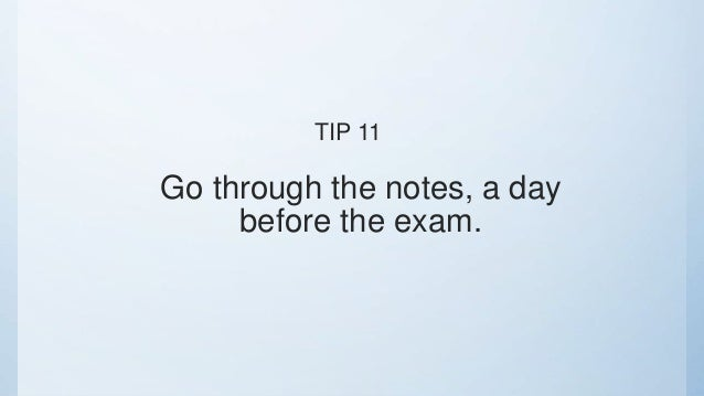 Go through the notes, a day before the exam. TIP 11