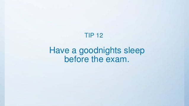 Have a goodnights sleep before the exam. TIP 12