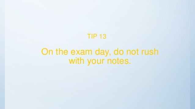 On the exam day, do not rush with your notes. TIP 13