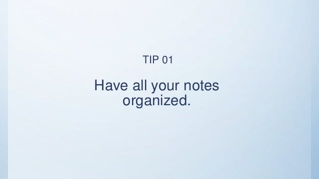 Have all your notes organized. TIP 01