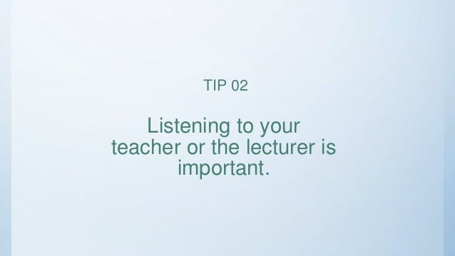 Listening to your teacher or the lecturer is important. TIP 02