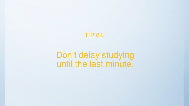 Don't delay studying until the last minute. TIP 04