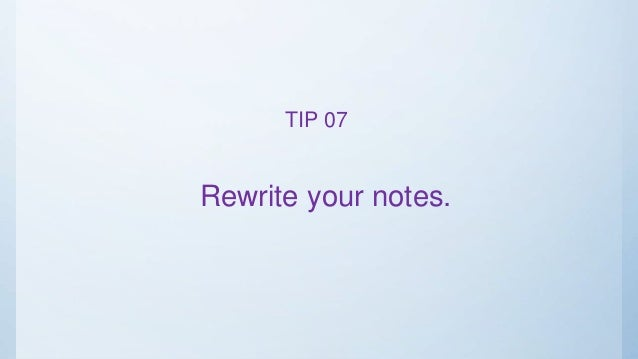 Rewrite your notes. TIP 07