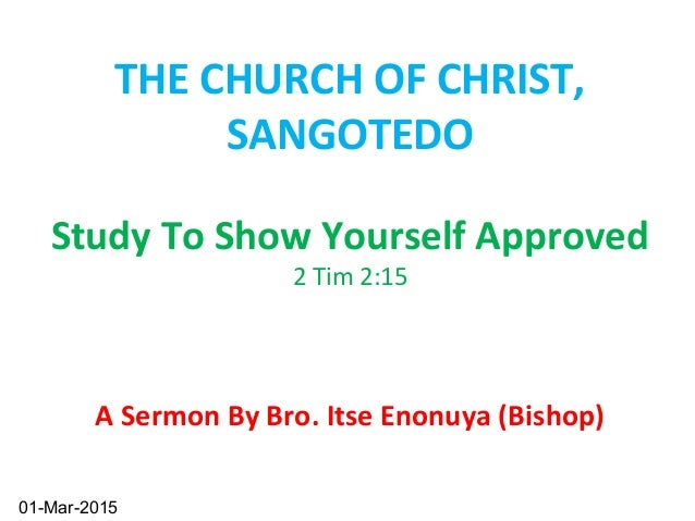 Study To Show Yourself Approved 2 Tim 2:15 A Sermon By Bro. Itse Enonuya (Bishop) 1 THE CHURCH OF CHRIST, SANGOTEDO 01-Mar...