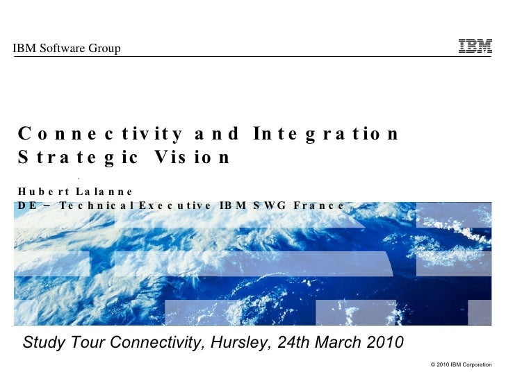 Connectivity and Integration Strategic Vision   Hubert Lalanne DE – Technical Executive IBM SWG France Study Tour Connecti...