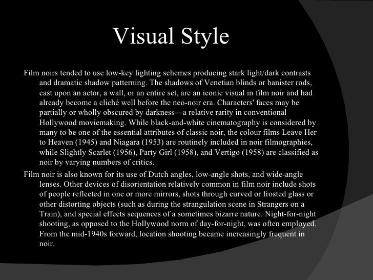 Visual Style <ul><li>Film noirs tended to use low-key lighting schemes producing stark light/dark contrasts and dramatic s...