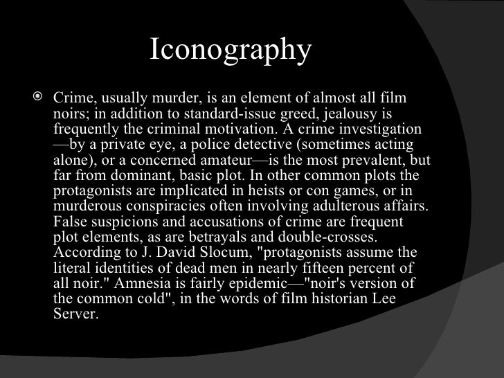 Iconography <ul><li>Crime, usually murder, is an element of almost all film noirs; in addition to standard-issue greed, je...