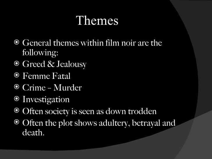 Themes <ul><li>General themes within film noir are the following: </li></ul><ul><li>Greed & Jealousy </li></ul><ul><li>Fem...