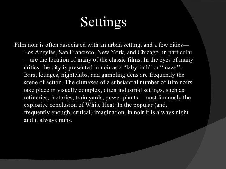 Settings <ul><li>Film noir is often associated with an urban setting, and a few cities—Los Angeles, San Francisco, New Yor...
