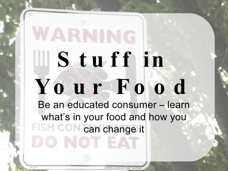 Stuff in Your Food Be an educated consumer – learn what's in your food and how you can change it