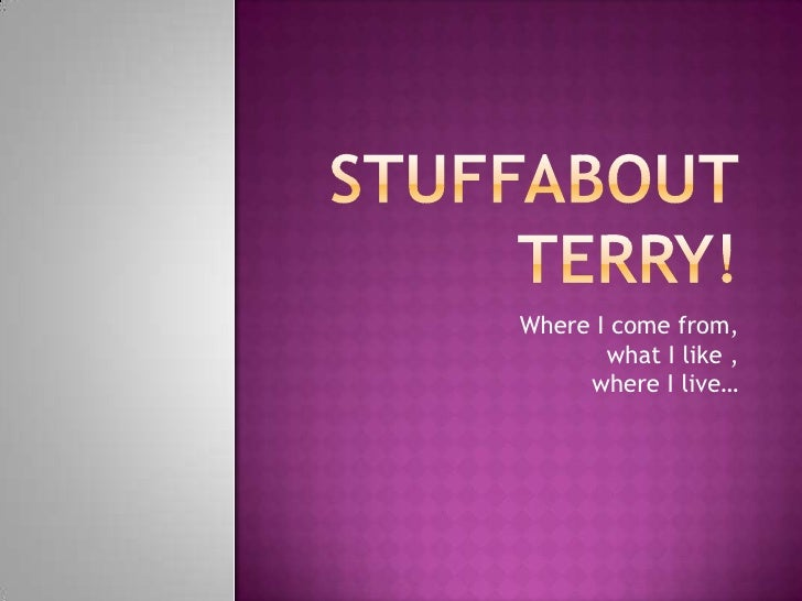 Stuffaboutterry!<br />Where I come from,what I like ,where I live…<br />