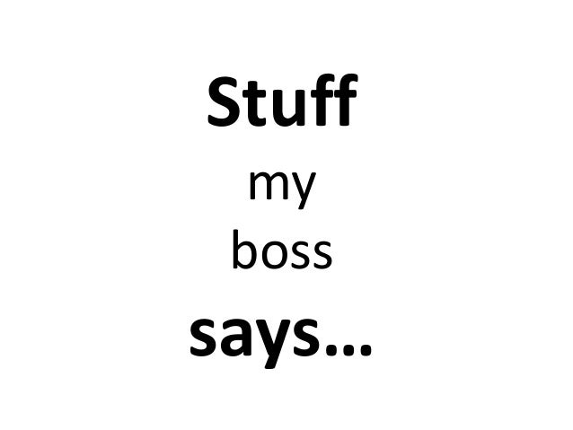 Stuff my boss  says…