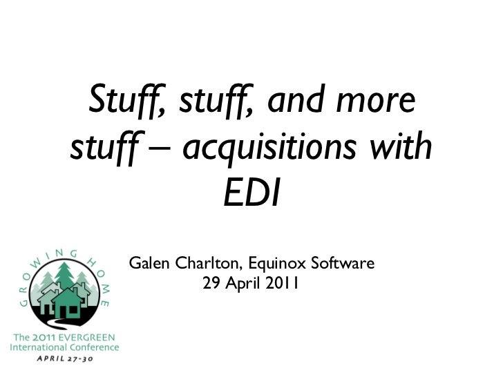 Stuff, stuff, and more stuff – acquisitions with EDI <ul><li>Galen Charlton, Equinox Software </li></ul><ul><li>29 April 2...