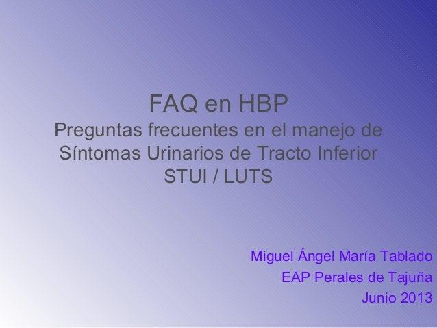FAQ en HBPPreguntas frecuentes en el manejo deSíntomas Urinarios de Tracto InferiorSTUI / LUTSMiguel Ángel María TabladoEA...