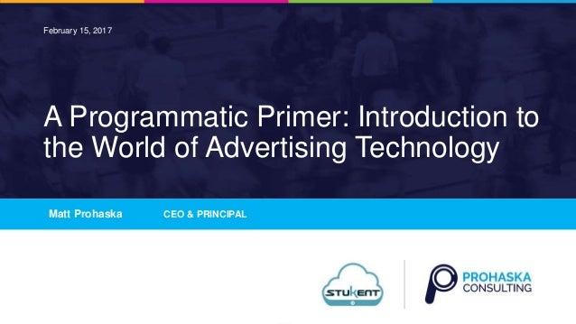 1 A Programmatic Primer: Introduction to the World of Advertising Technology Matt Prohaska CEO & PRINCIPAL February 15, 20...