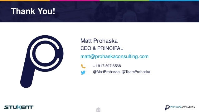 Thank You! matt@prohaskaconsulting.com Matt Prohaska CEO & PRINCIPAL +1 917.597.6568 @MattProhaska, @TeamProhaska 21