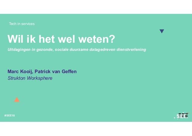 Tech in services #SEE18 Wil ik het wel weten? Uitdagingen in gezonde, sociale duurzame datagedreven dienstverlening Marc K...