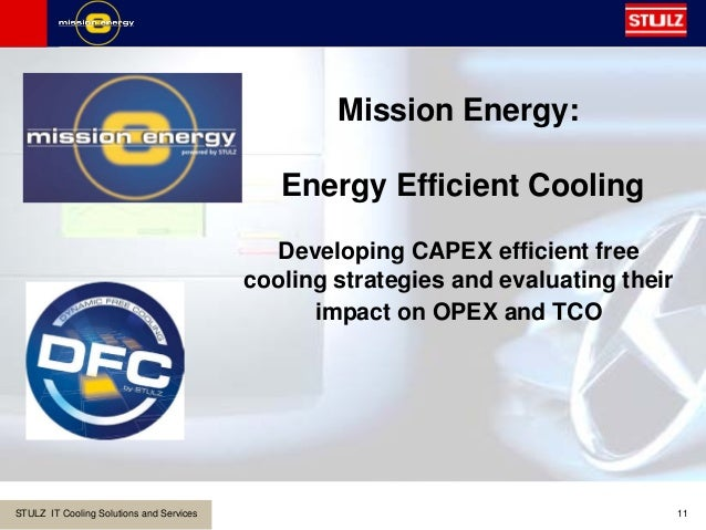 STULZ IT Cooling Solutions and Services 11 Mission Energy: Energy Efficient Cooling Developing CAPEX efficient free coolin...