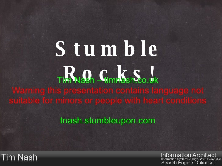 Stumble Rocks! Tim Nash – timnash.co.uk Warning this presentation contains language not suitable for minors or people with...