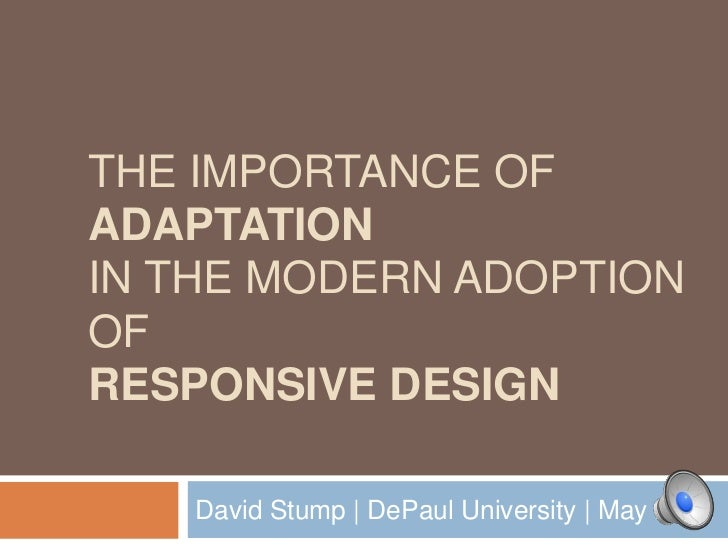 THE IMPORTANCE OFADAPTATIONIN THE MODERN ADOPTIONOFRESPONSIVE DESIGN   David Stump | DePaul University | May 2012