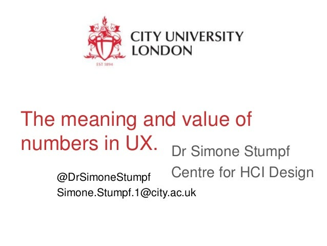The meaning and value of numbers in UX. Dr Simone Stumpf Centre @DrSimoneStumpf Simone.Stumpf.1@city.ac.uk  for HCI Design