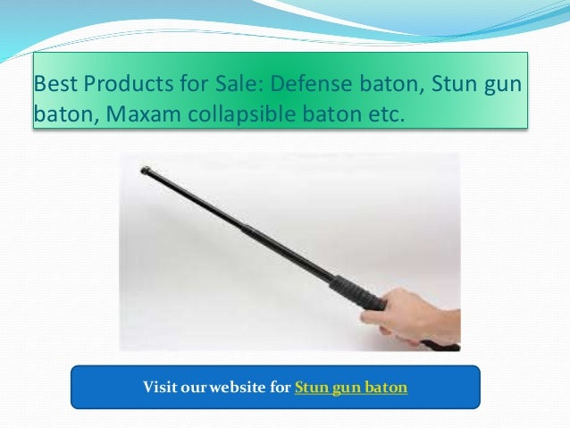 Best Products for Sale: Defense baton, Stun gun baton, Maxam collapsible baton etc. Visit our website for Stun gun baton