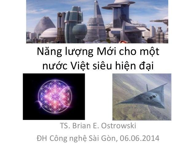 Năng lượng Mới cho một  nước Việt siêu hiện đại  TS. Brian E. Ostrowski  ĐH Công nghệ Sài Gòn, 06.06.2014