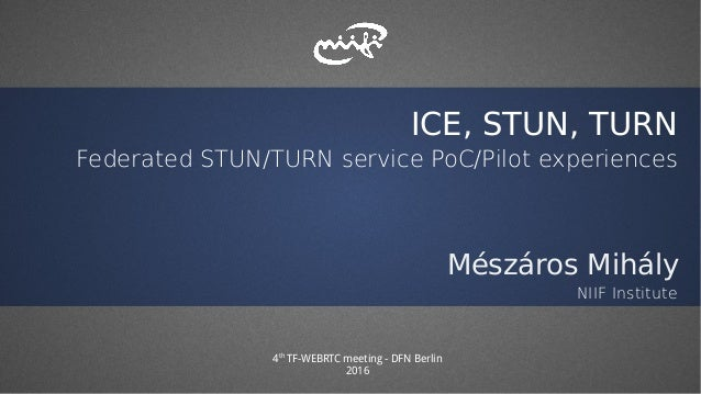 ICE, STUN, TURN Federated STUN/TURN service PoC/Pilot experiences Mészáros Mihály NIIF Institute 4th TF-WEBRTC meeting - D...