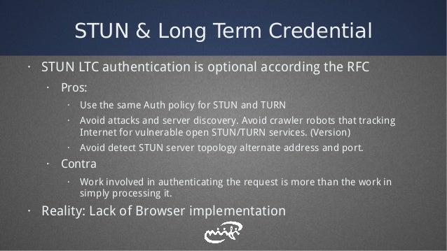 STUN & Long Term Credential · STUN LTC authentication is optional according the RFC · Pros: · Use the same Auth policy for...