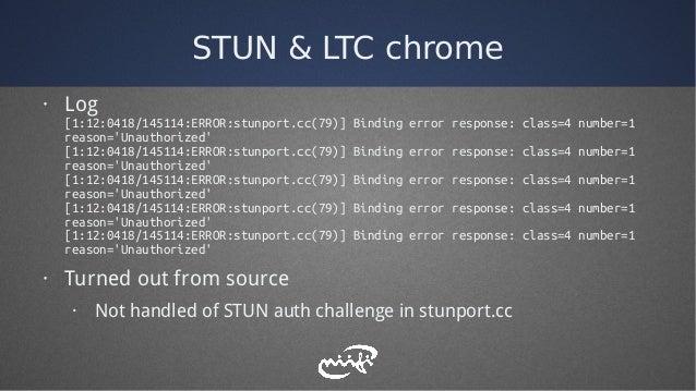 STUN & LTC chrome · Log [1:12:0418/145114:ERROR:stunport.cc(79)] Binding error response: class=4 number=1 reason='Unauthor...
