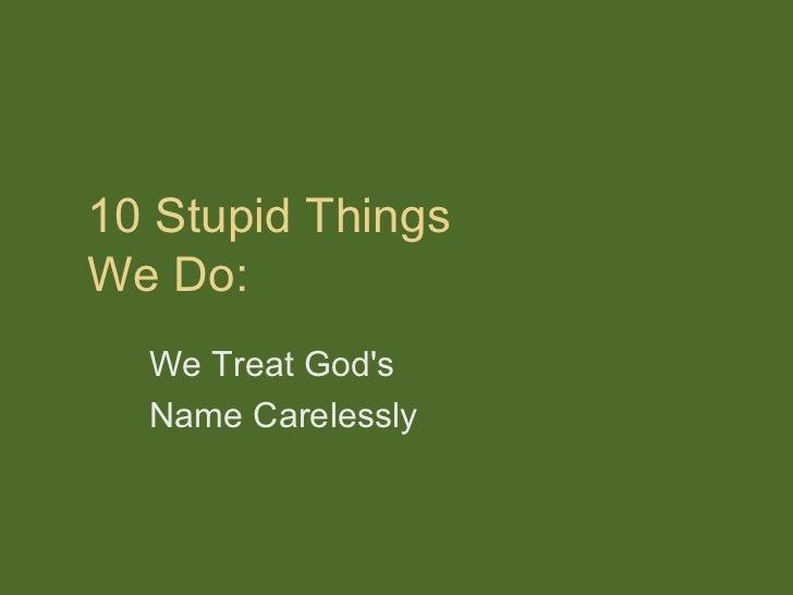 10 Stupid ThingsWe Do:  We Treat Gods  Name Carelessly
