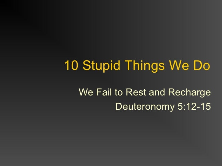 10 Stupid Things We Do  We Fail to Rest and Recharge          Deuteronomy 5:12-15