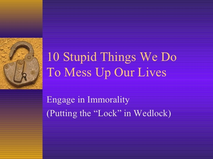 "10 Stupid Things We DoTo Mess Up Our LivesEngage in Immorality(Putting the ""Lock"" in Wedlock)"
