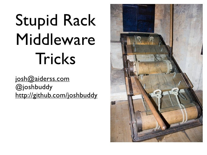 Stupid Rack Middleware    Tricks josh@aiderss.com @joshbuddy http://github.com/joshbuddy